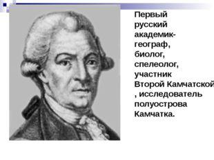 Первый русский академик-географ, биолог, спелеолог, участник Второй Камчатско