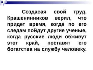 Создавая свой труд, Крашенинников верил, что придет время, когда по его след