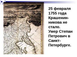 25 февраля 1755 года Крашенин-никова не стало. Умер Степан Петрович в Санкт-П