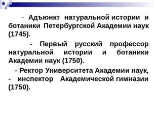 - Адъюнкт натуральной истории и ботаники Петербургской Академии наук (1745).