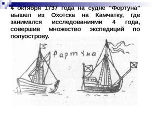 "4 октября 1737 года на судне ""Фортуна"" вышел из Охотска на Камчатку, где зани"