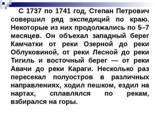 С 1737 по 1741 год, Степан Петрович совершил ряд экспедиций по краю. Некотор