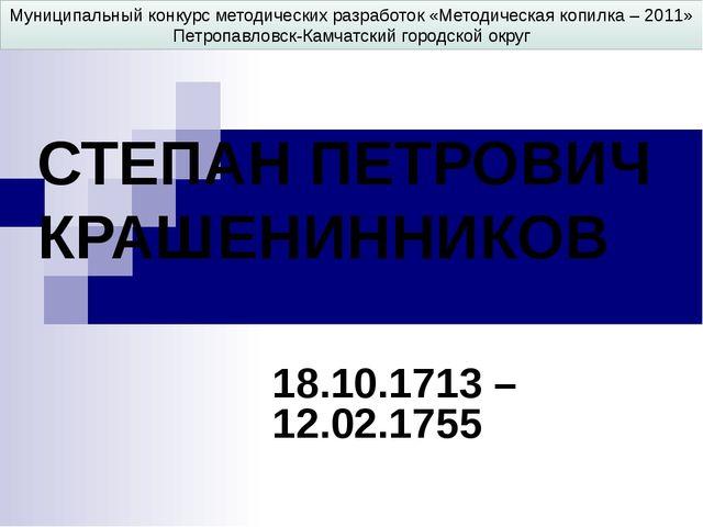 СТЕПАН ПЕТРОВИЧ КРАШЕНИННИКОВ 18.10.1713 – 12.02.1755 Муниципальный конкурс м...