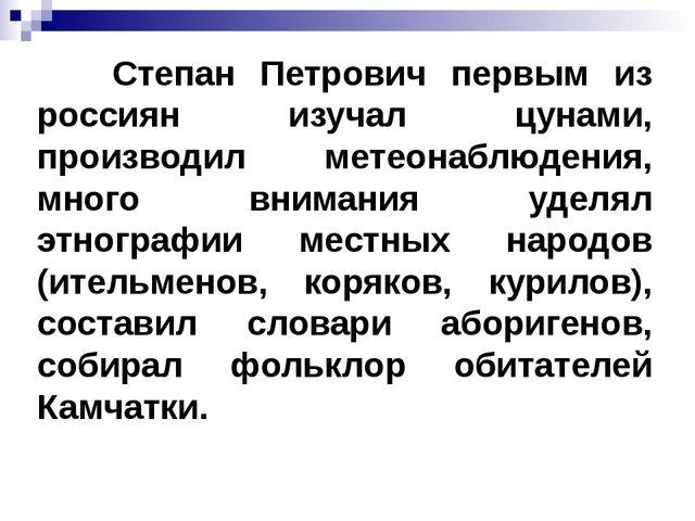 Степан Петрович первым из россиян изучал цунами, производил метеонаблюдения,...