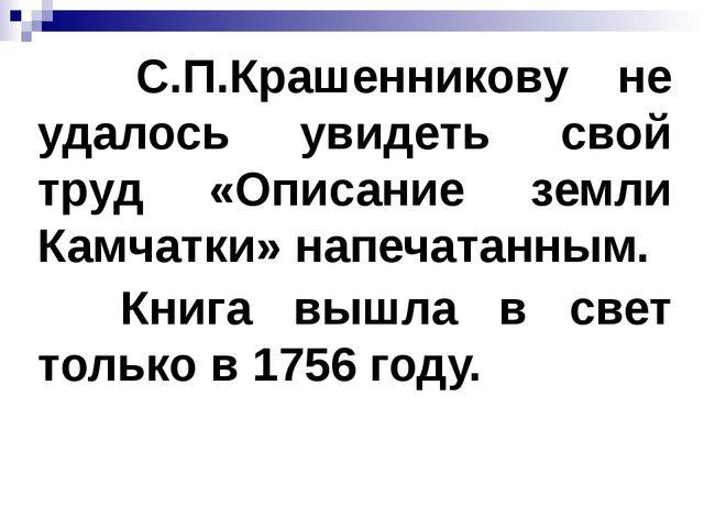 С.П.Крашенникову не удалось увидеть свой труд «Описание земли Камчатки» напе...