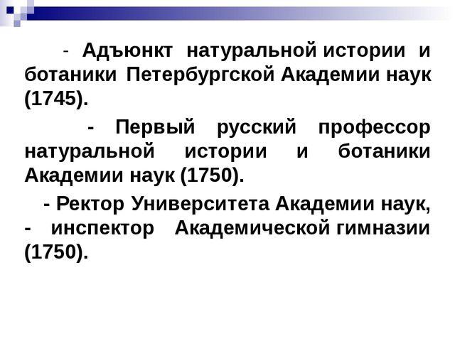 - Адъюнкт натуральной истории и ботаники Петербургской Академии наук (1745)....