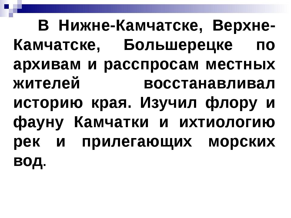 В Нижне-Камчатске, Верхне-Камчатске, Большерецке по архивам и расспросам мес...