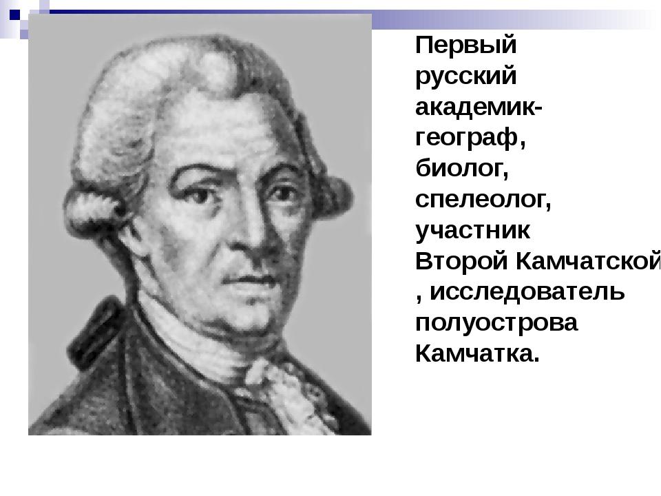 Первый русский академик-географ, биолог, спелеолог, участник Второй Камчатско...