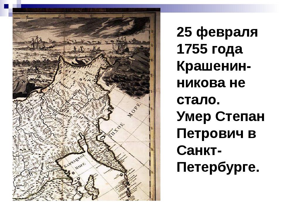 25 февраля 1755 года Крашенин-никова не стало. Умер Степан Петрович в Санкт-П...