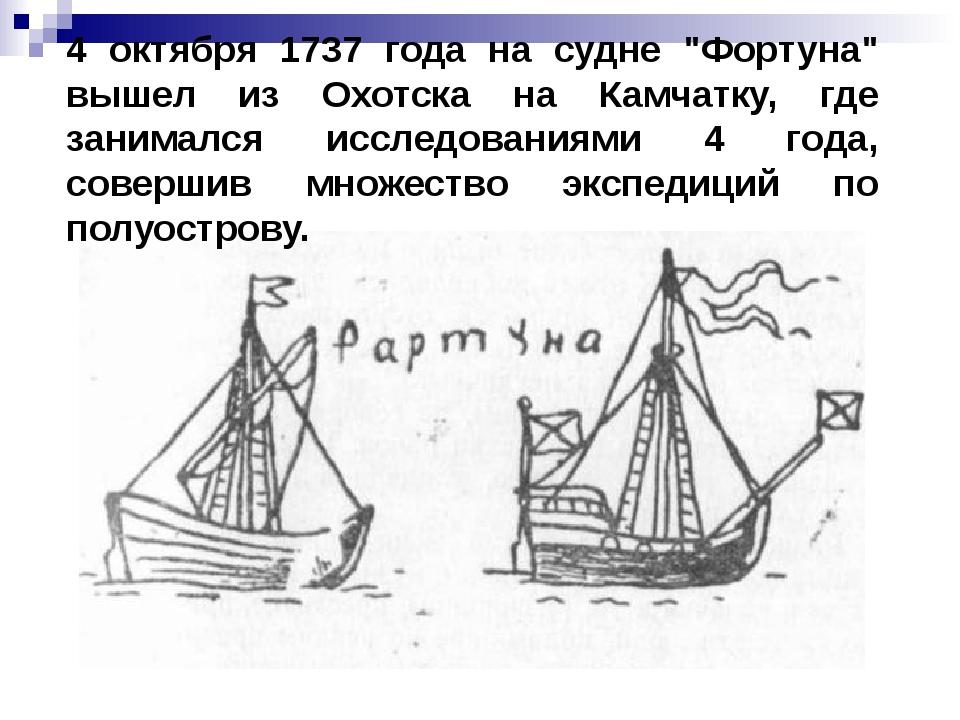 "4 октября 1737 года на судне ""Фортуна"" вышел из Охотска на Камчатку, где зани..."