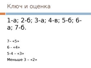 Ключ и оценка 1-а; 2-б; 3-а; 4-в; 5-б; 6-а; 7-б. 7– «5» 6 - «4» 5-4 – «3» Мен