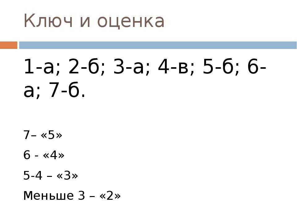 Ключ и оценка 1-а; 2-б; 3-а; 4-в; 5-б; 6-а; 7-б. 7– «5» 6 - «4» 5-4 – «3» Мен...
