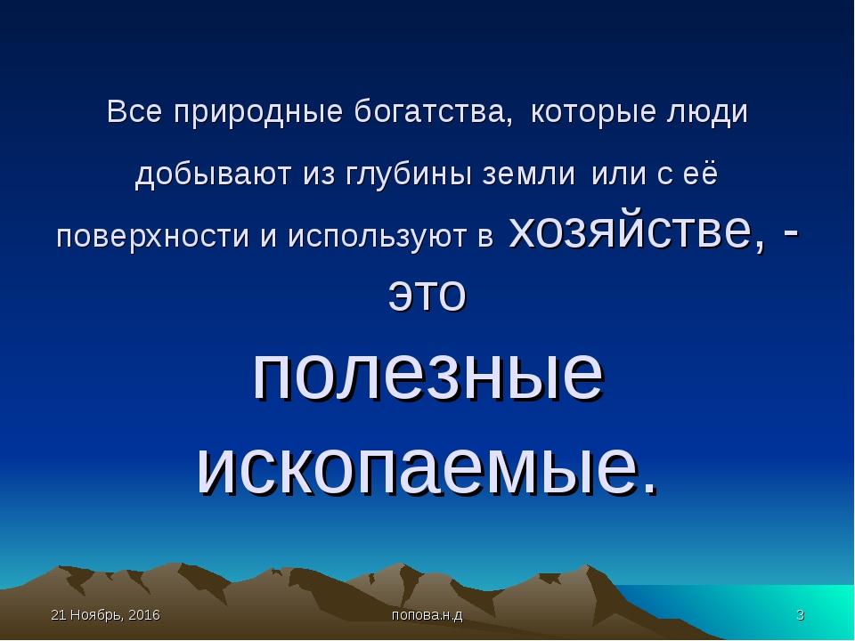 * попова.н.д * Все природные богатства, которые люди добывают из глубины земл...