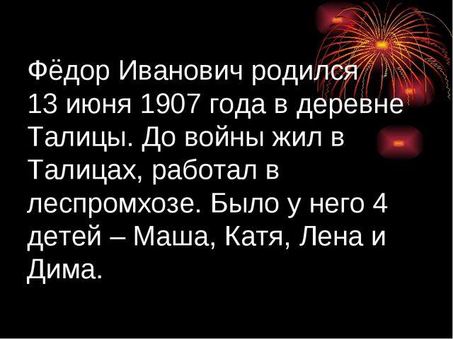 Фёдор Иванович родился 13 июня 1907 года в деревне Талицы. До войны жил в Тал...