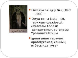 Әбілғазы Баһадүр Хан](1603—1664) — Хиуа ханы (1645—63), тарихшы-шежіреші. Ә