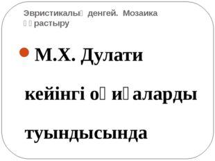 Эвристикалық денгей. Мозаика құрастыру М.Х. Дулати кейінгі оқиғаларды туындыс