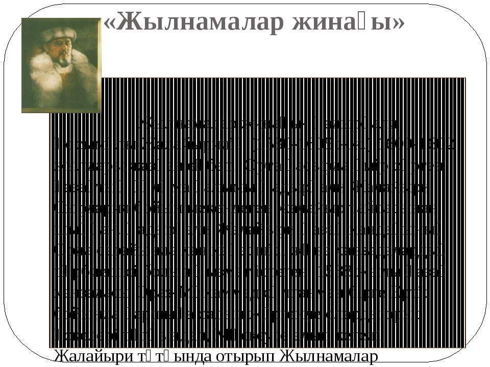 «Жылнамалар жинағы» Жылнамалар жинағы- Қадырғали Қосымұлы Жалайыридің (1530-1...