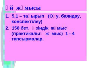 Үй жұмысы 1. 5.1 – тақырып (Оқу, баяндау, конспектілеу) 2. 158 бет. Өзіндік ж