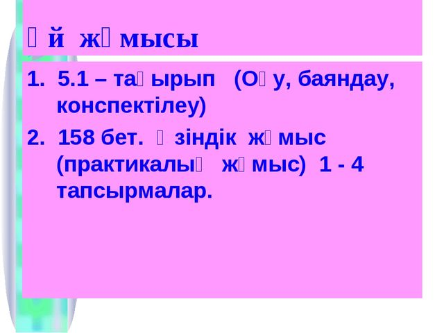 Үй жұмысы 1. 5.1 – тақырып (Оқу, баяндау, конспектілеу) 2. 158 бет. Өзіндік ж...