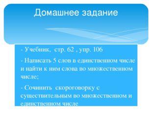 - Учебник, стр. 62 , упр. 106 - Написать 5 слов в единственном числе и найти