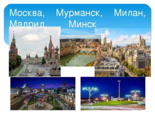 Москва, Мурманск, Милан, Мадрид, Минск