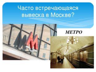 Часто встречающаяся вывеска в Москве? МЕТРО