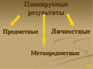 Планируемые результаты Предметные  Личностные    Метапредметн