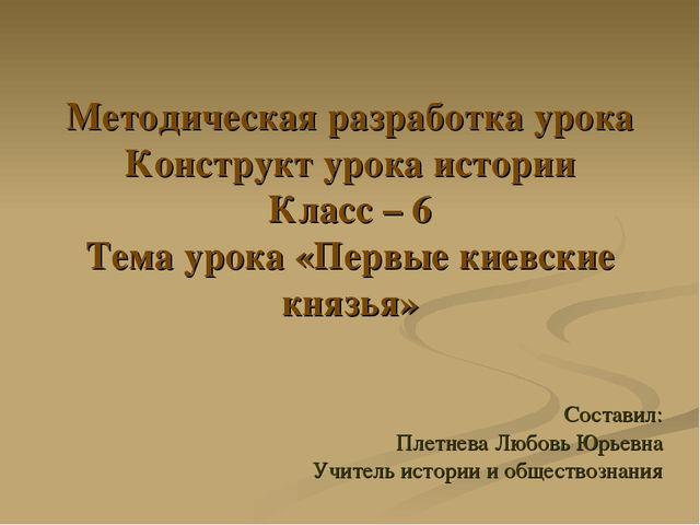 Методическая разработка урока Конструкт урока истории Класс – 6 Тема урока «П...