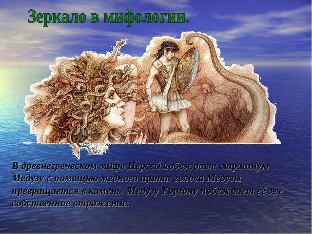 В древнегреческом мифе Персей побеждает страшную Медузу с помощью медного щит...