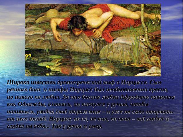 Широко известен древнегреческий миф о Нарциссе. Сын речного бога и нимфы Нарц...