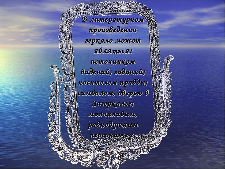 В литературном произведении зеркало может являться: источником видений, гадан...