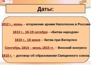 Даты: 1812 г., июнь – вторжение армии Наполеона в Россию 1813 г., 16-19 октяб