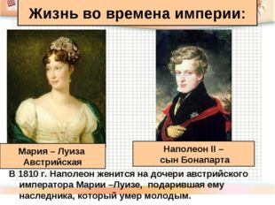 Жизнь во времена империи: В 1810 г. Наполеон женится на дочери австрийского и