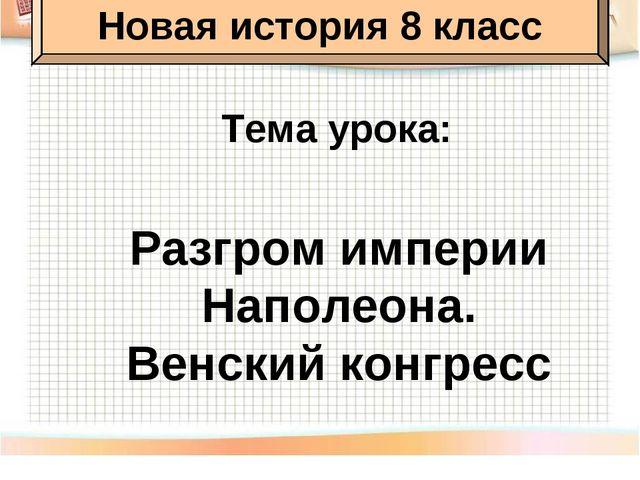 Тема урока: Разгром империи Наполеона. Венский конгресс Новая история 8 класс