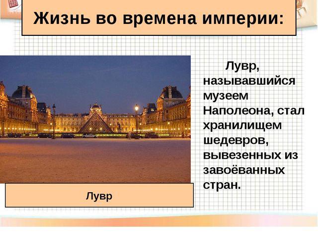 Жизнь во времена империи: Лувр, называвшийся музеем Наполеона, стал хранилище...