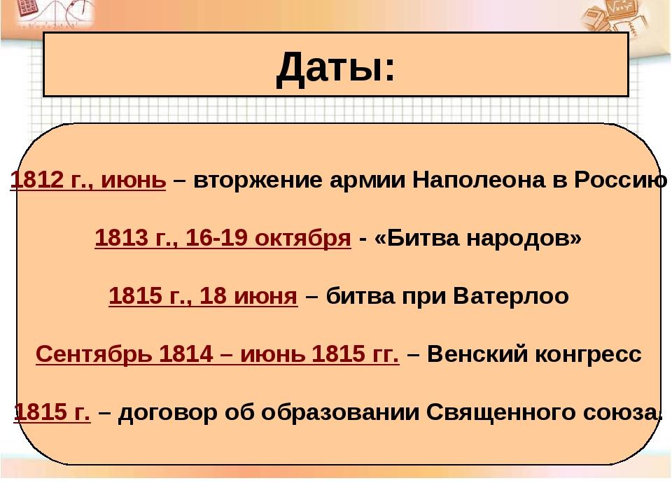 Даты: 1812 г., июнь – вторжение армии Наполеона в Россию 1813 г., 16-19 октяб...