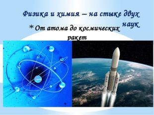 От атома до космических ракет Физика и химия – на стыке двух наук