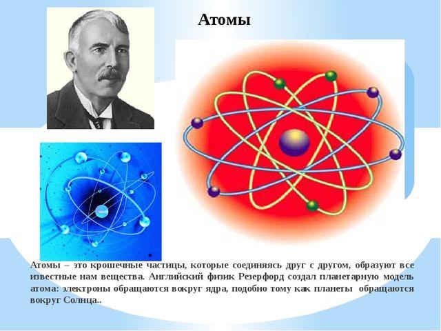 Атомы – это крошечные частицы, которые соединяясь друг с другом, образуют все...