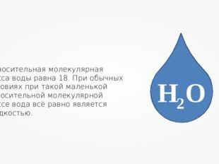 Относительная молекулярная масса воды равна 18. При обычных условиях при тако