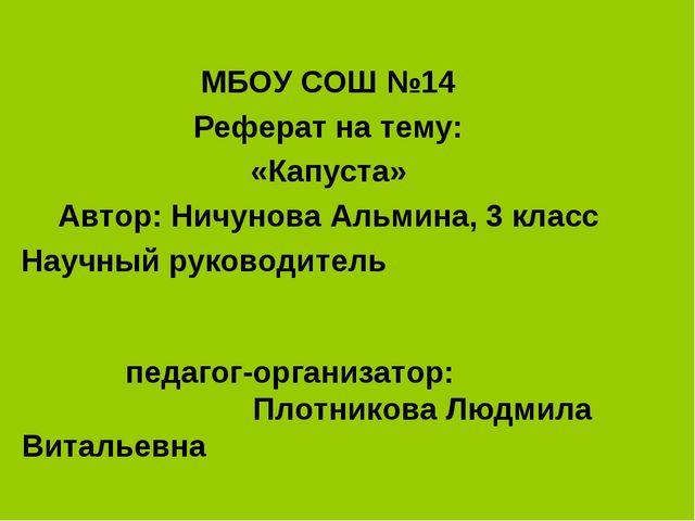 МБОУ СОШ №14 Реферат на тему: «Капуста» Автор: Ничунова Альмина, 3 класс Науч...