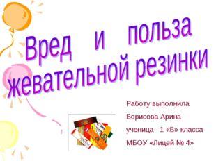 Работу выполнила Борисова Арина ученица 1 «Б» класса МБОУ «Лицей № 4»