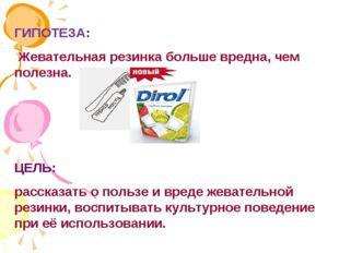 ГИПОТЕЗА: Жевательная резинка больше вредна, чем полезна. ЦЕЛЬ: рассказать о