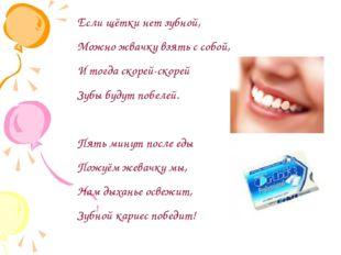 Если щётки нет зубной, Можно жвачку взять с собой, И тогда скорей-скорей Зубы