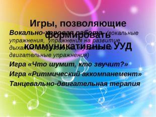Игры, позволяющие формировать коммуникативные УУД Вокально-хоровая работа (в