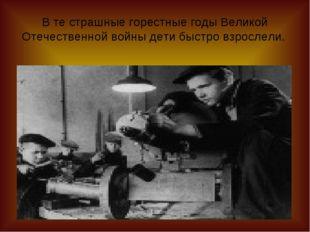 В те страшные горестные годы Великой Отечественной войны дети быстро взрослели.