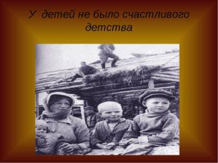 У детей не было счастливого детства
