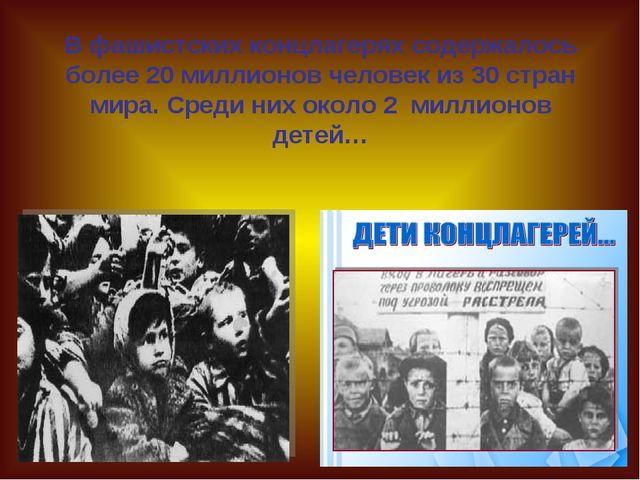 В фашистских концлагерях содержалось более 20 миллионов человек из 30 стран...