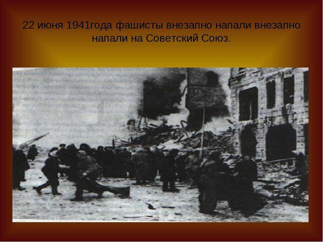 22 июня 1941года фашисты внезапно напали внезапно напали на Советский Союз.