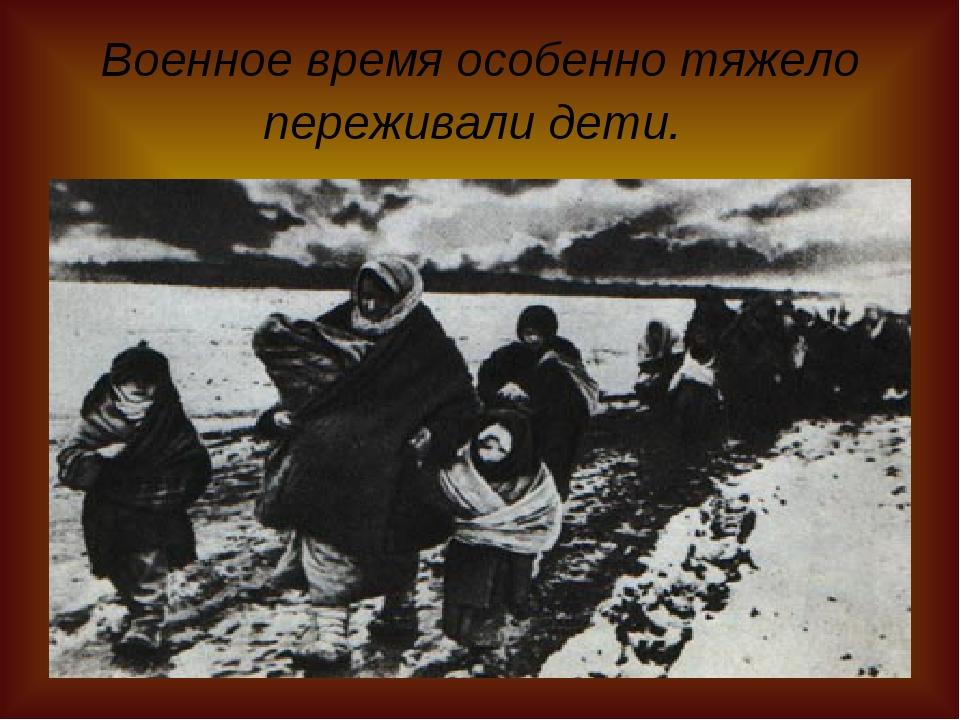 Военное время особенно тяжело переживали дети.