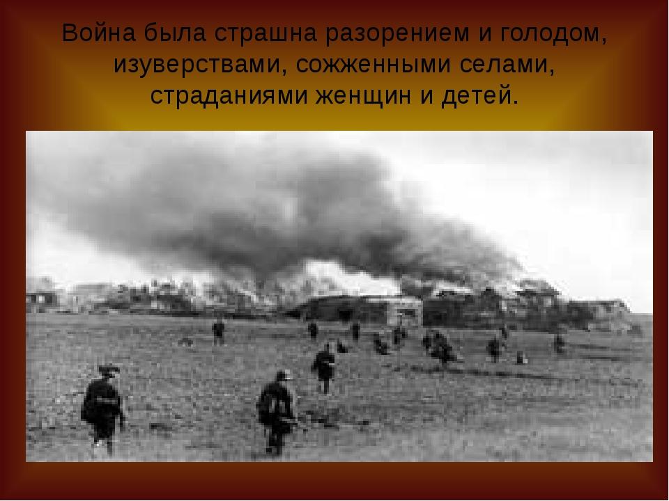 Война была страшна разорением и голодом, изуверствами, сожженными селами, стр...
